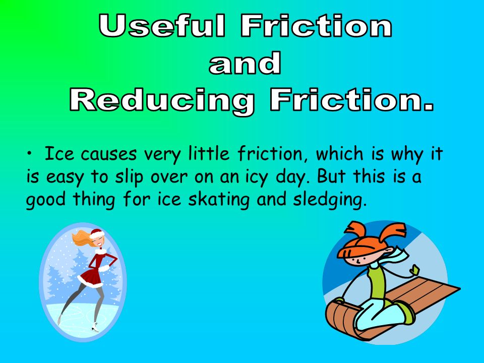 Ice causes very little friction, which is why it is easy to slip over on an icy day.
