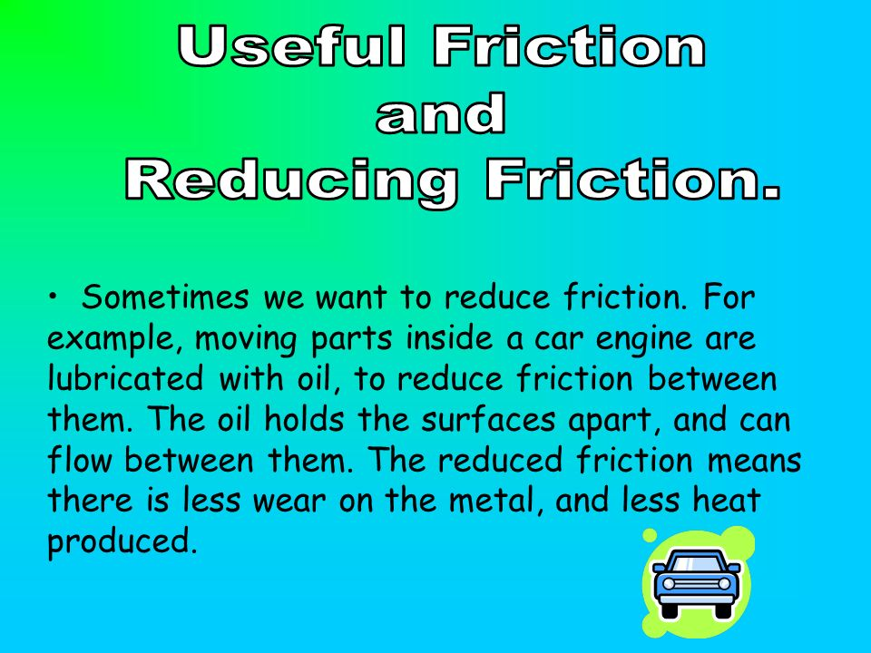 Sometimes we want to reduce friction. For example, moving parts inside a car engine are lubricated with oil, to reduce friction between them. The oil