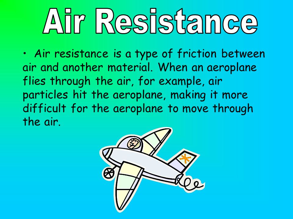 Air resistance is a type of friction between air and another material. When an aeroplane flies through the air, for example, air particles hit the aer