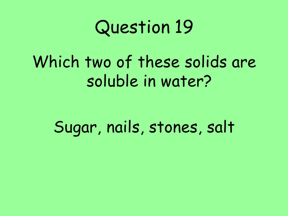 Question 19 Which two of these solids are soluble in water? Sugar, nails, stones, salt