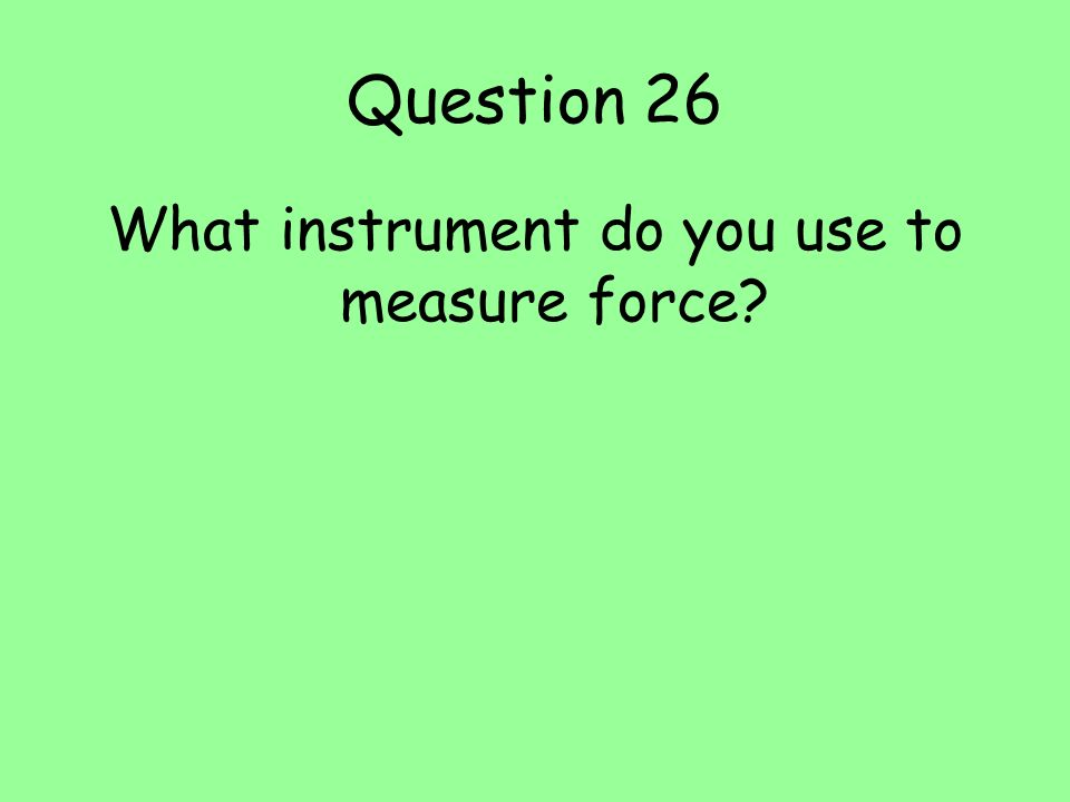 Question 26 What instrument do you use to measure force?