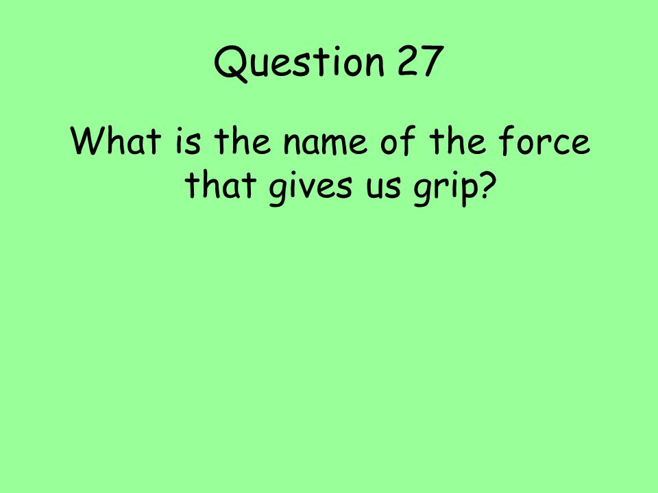 Question 27 What is the name of the force that gives us grip?