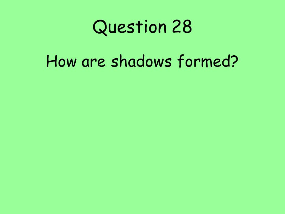 Question 28 How are shadows formed?