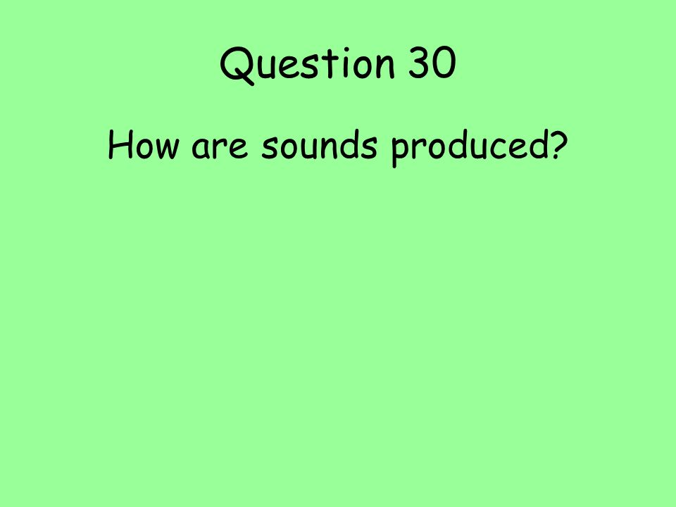 Question 30 How are sounds produced?