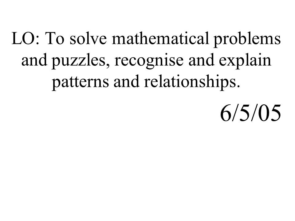 LO: To solve mathematical problems and puzzles, recognise and explain patterns and relationships. 6/5/05