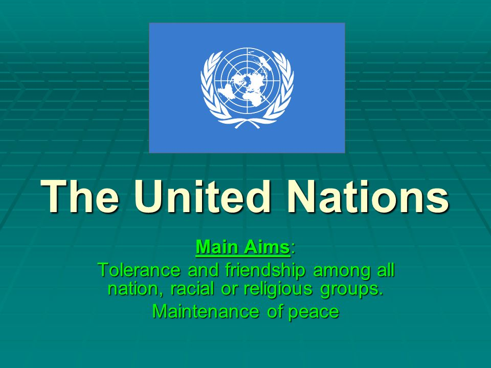 The United Nations Main Aims: Tolerance and friendship among all nation, racial or religious groups. Maintenance of peace