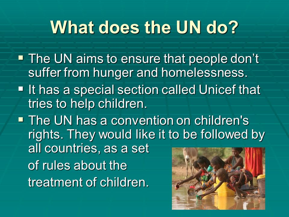 What does the UN do? The UN aims to ensure that people dont suffer from hunger and homelessness. The UN aims to ensure that people dont suffer from hu