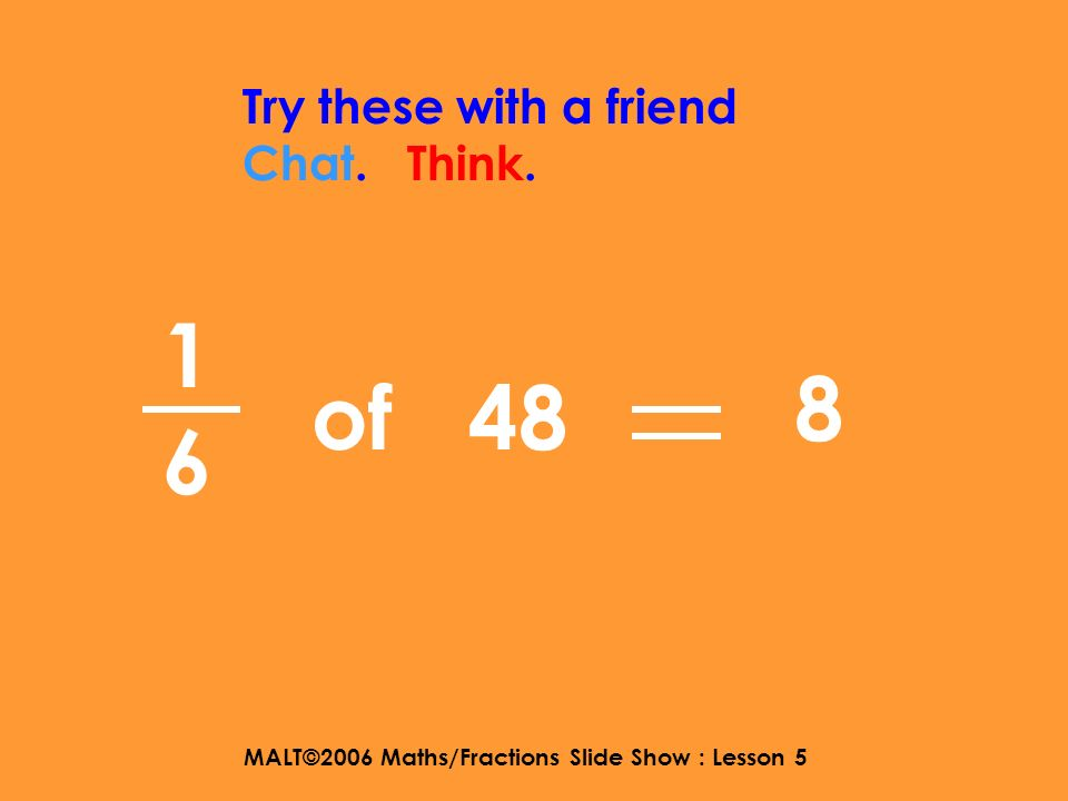 MALT©2006 Maths/Fractions Slide Show : Lesson 5 1414 Try these with a friend Chat. Think. of 24 6