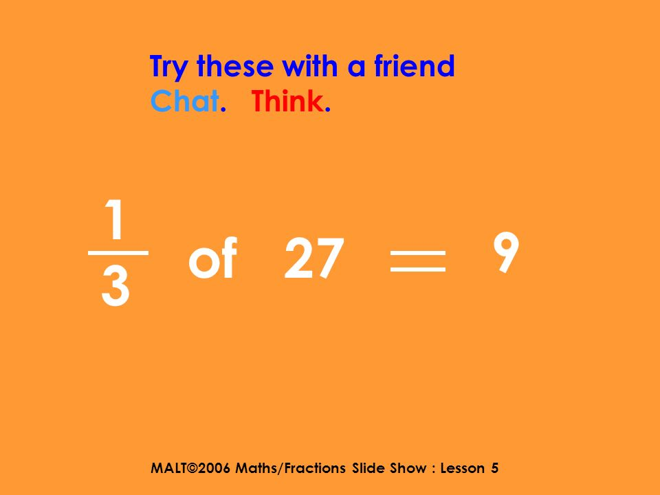 MALT©2006 Maths/Fractions Slide Show : Lesson 5 1515 Try these with a friend Chat. Think. of 40 8