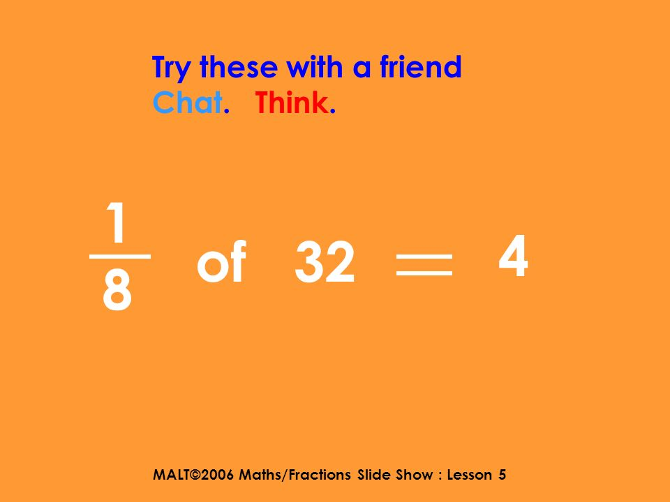 MALT©2006 Maths/Fractions Slide Show : Lesson 5 1313 Try these with a friend Chat. Think. of 27 9