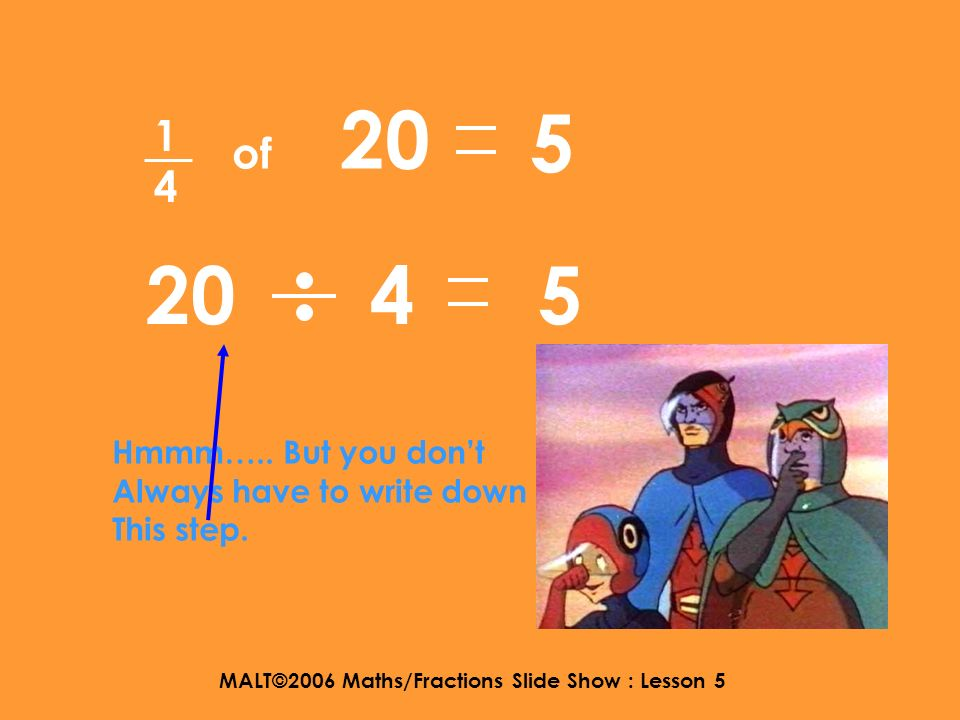 MALT©2006 Maths/Fractions Slide Show : Lesson 5 1414 of 20 so 20 divided by 4 equals 5