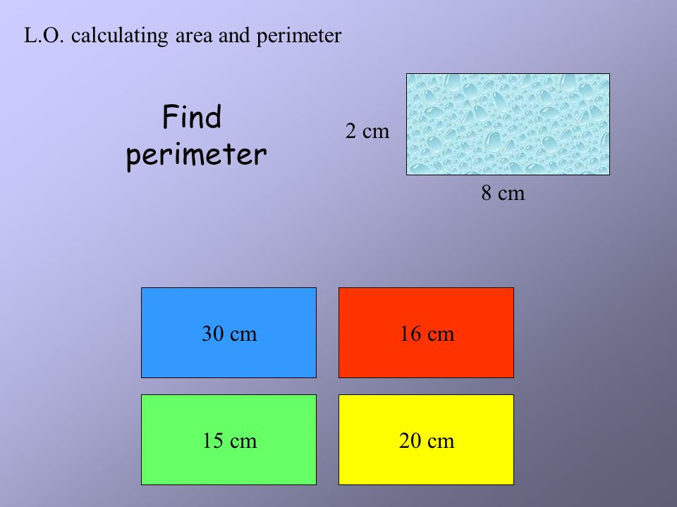 L.O. calculating area and perimeter 8 cm 12 cm Find perimeter 30 cm40 cm 128 cm20 cm