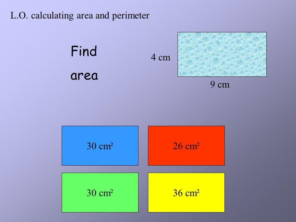 L.O. calculating area and perimeter 2 cm 4.5 cm Find area 18 cm²13 cm² 32 cm²9 cm²