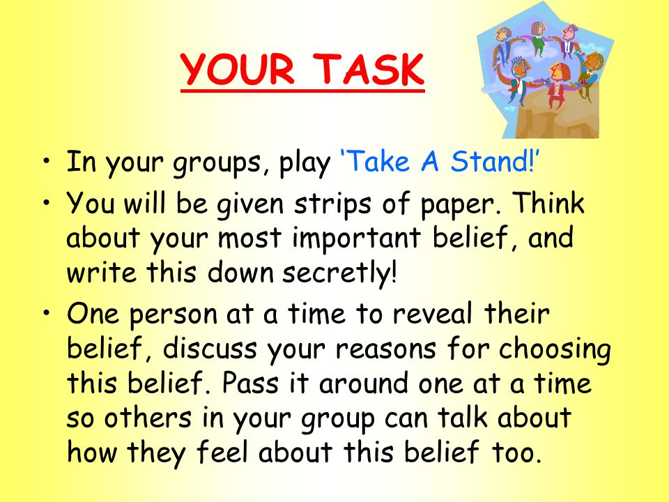 YOUR TASK In your groups, play Take A Stand.You will be given strips of paper.