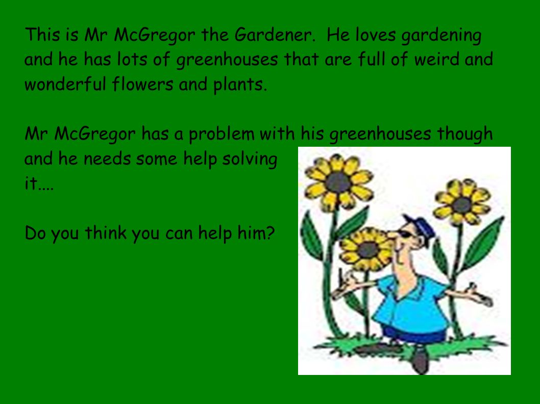 This is Mr McGregor the Gardener. He loves gardening and he has lots of greenhouses that are full of weird and wonderful flowers and plants. Mr McGreg