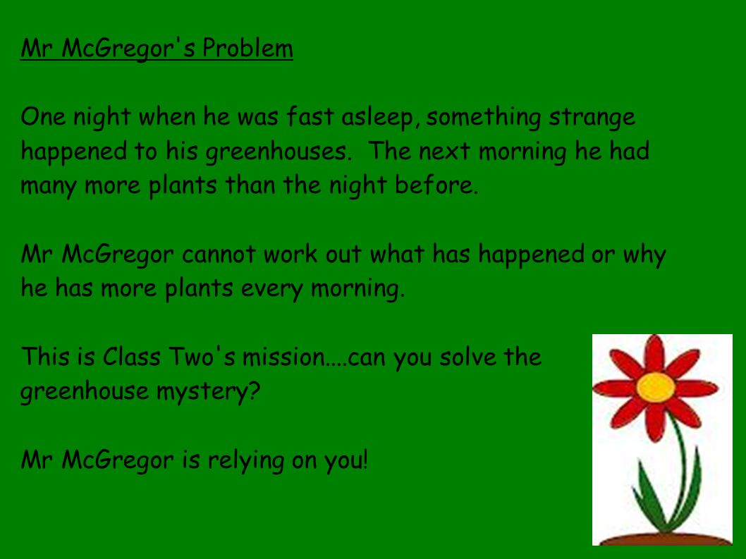Mr McGregor's Problem One night when he was fast asleep, something strange happened to his greenhouses. The next morning he had many more plants than