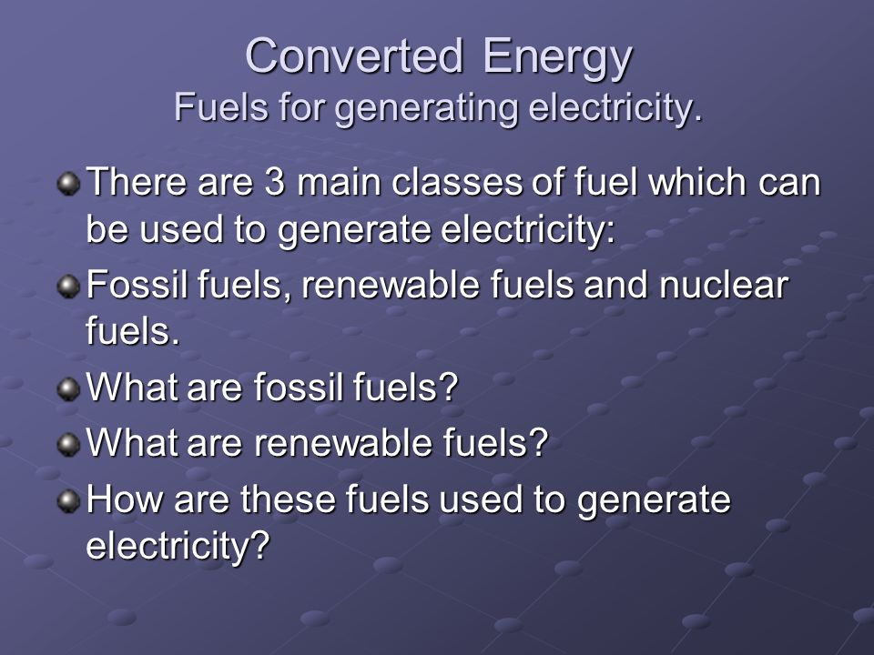 Converted Energy Fuels for generating electricity. There are 3 main classes of fuel which can be used to generate electricity: Fossil fuels, renewable