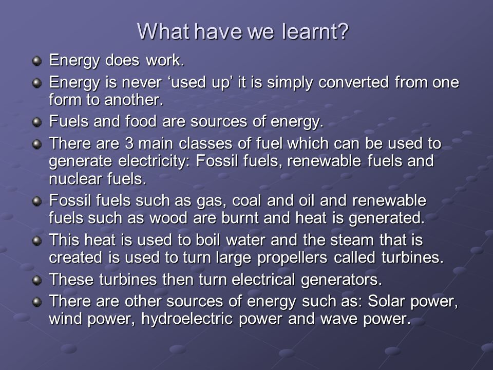 What have we learnt? Energy does work. Energy is never used up it is simply converted from one form to another. Fuels and food are sources of energy.
