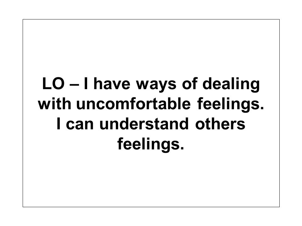 LO – I have ways of dealing with uncomfortable feelings. I can understand others feelings.