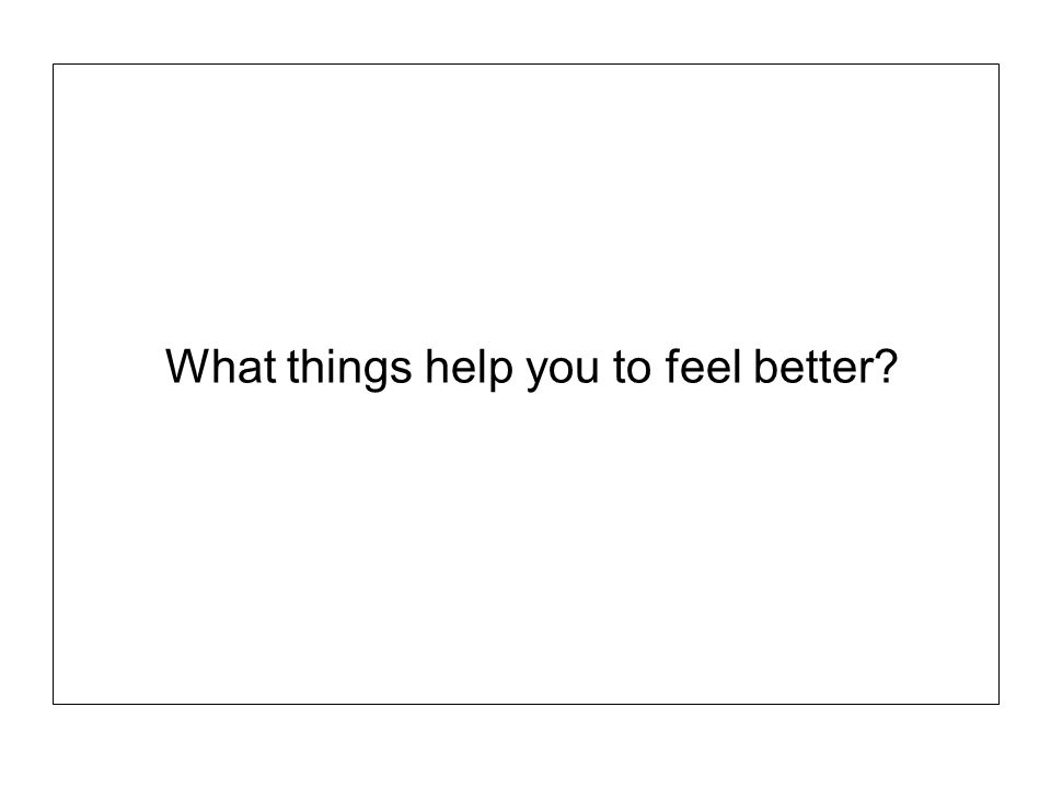 What things help you to feel better