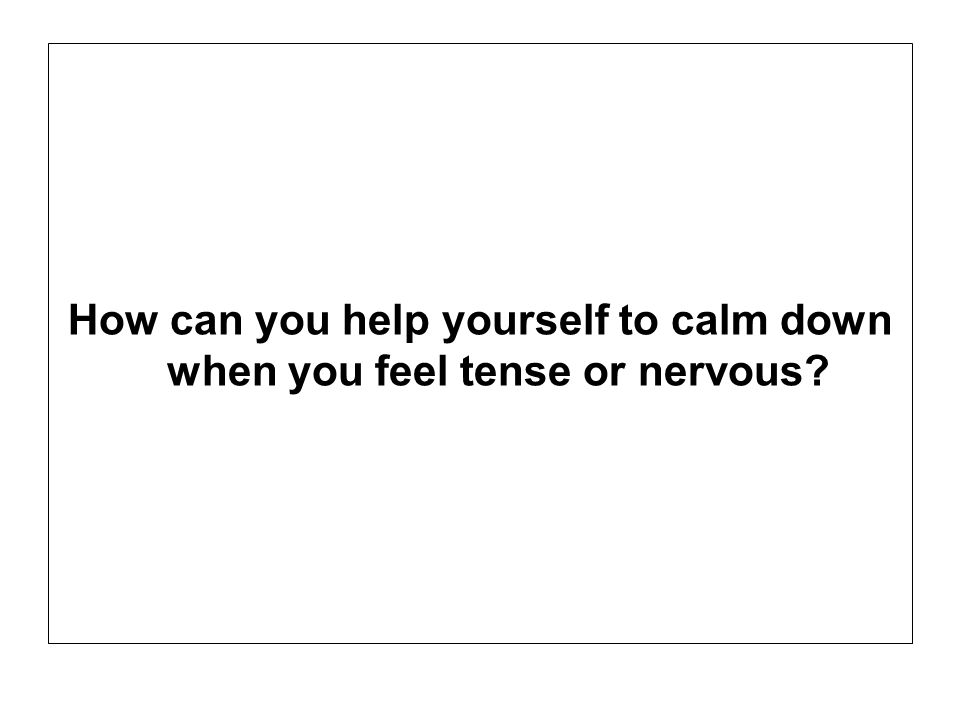 How can you help yourself to calm down when you feel tense or nervous
