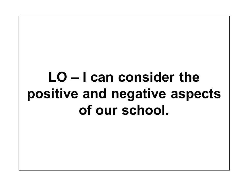 LO – I can consider the positive and negative aspects of our school.