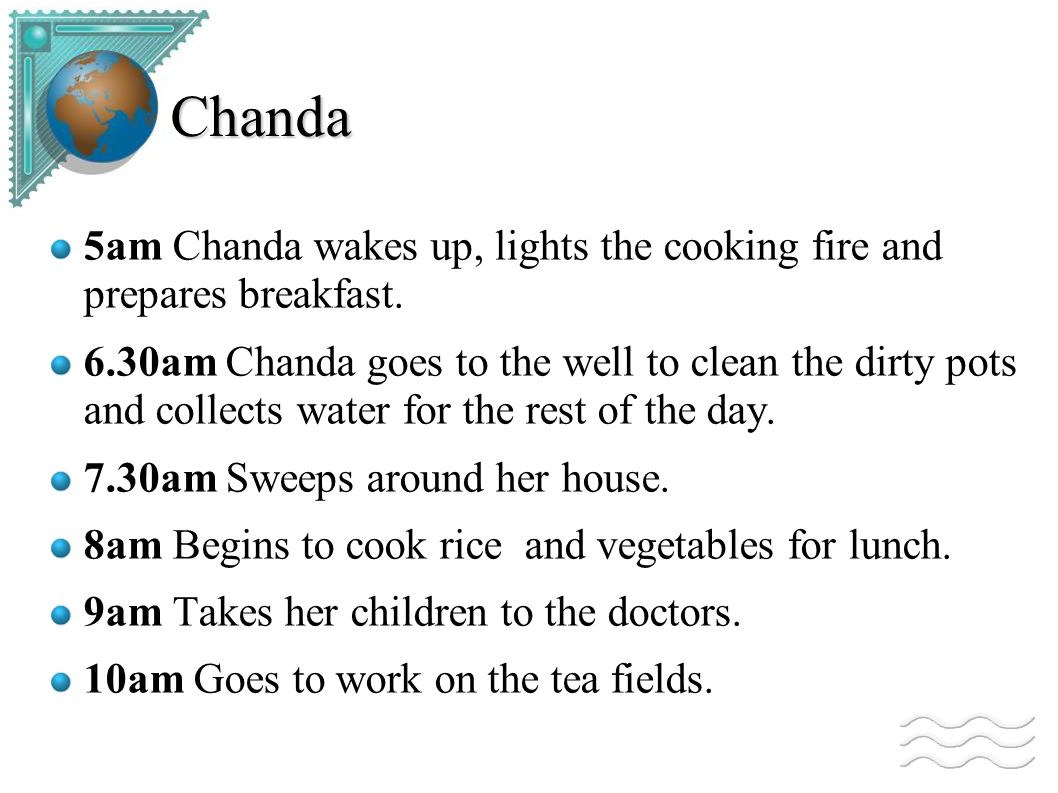 Chanda 5am Chanda wakes up, lights the cooking fire and prepares breakfast. 6.30am Chanda goes to the well to clean the dirty pots and collects water