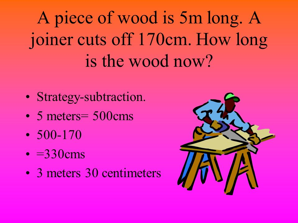 A carpenter has a plank of wood 3 meters long. She cut it into 2 pieces. What length is each piece of wood? Strategy- division. 3 meters = 300cms 300÷