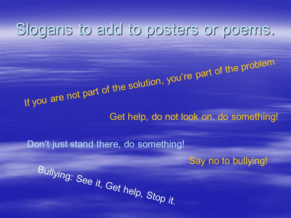 Slogans to add to posters or poems. If you are not part of the solution, youre part of the problem Get help, do not look on, do something! Bullying: S
