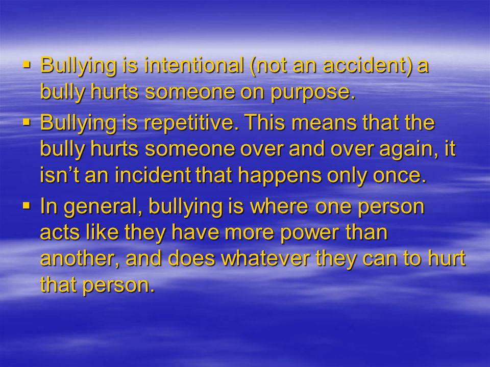 Bullying is intentional (not an accident) a bully hurts someone on purpose. Bullying is intentional (not an accident) a bully hurts someone on purpose
