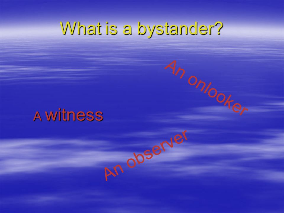 What is a bystander? A witness An onlooker An observer