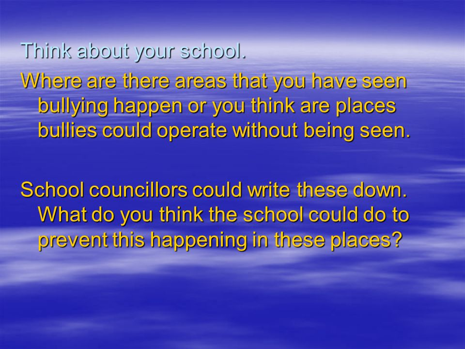 Think about your school. Where are there areas that you have seen bullying happen or you think are places bullies could operate without being seen. Sc