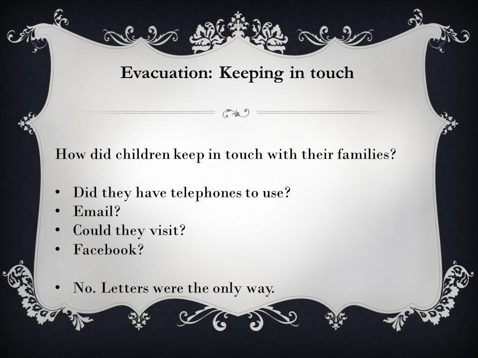 Evacuation: Keeping in touch How did children keep in touch with their families? Did they have telephones to use? Email? Could they visit? Facebook? N