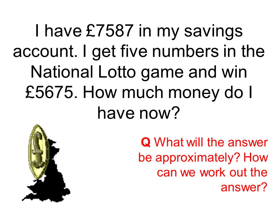 I have £7587 in my savings account.I get five numbers in the National Lotto game and win £5675.