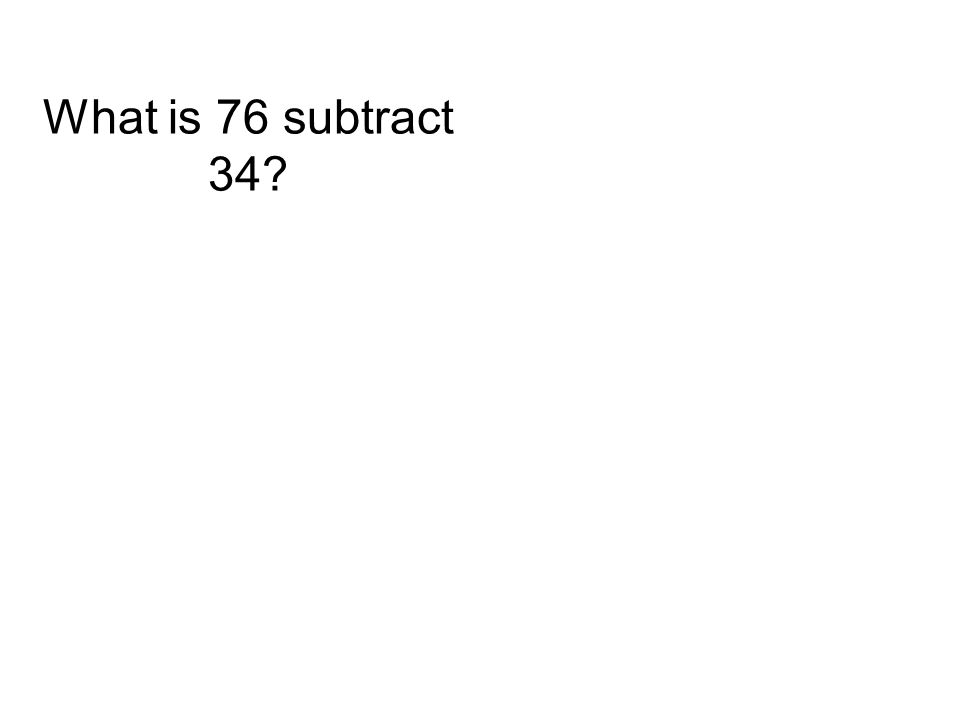 What is 76 subtract 34?
