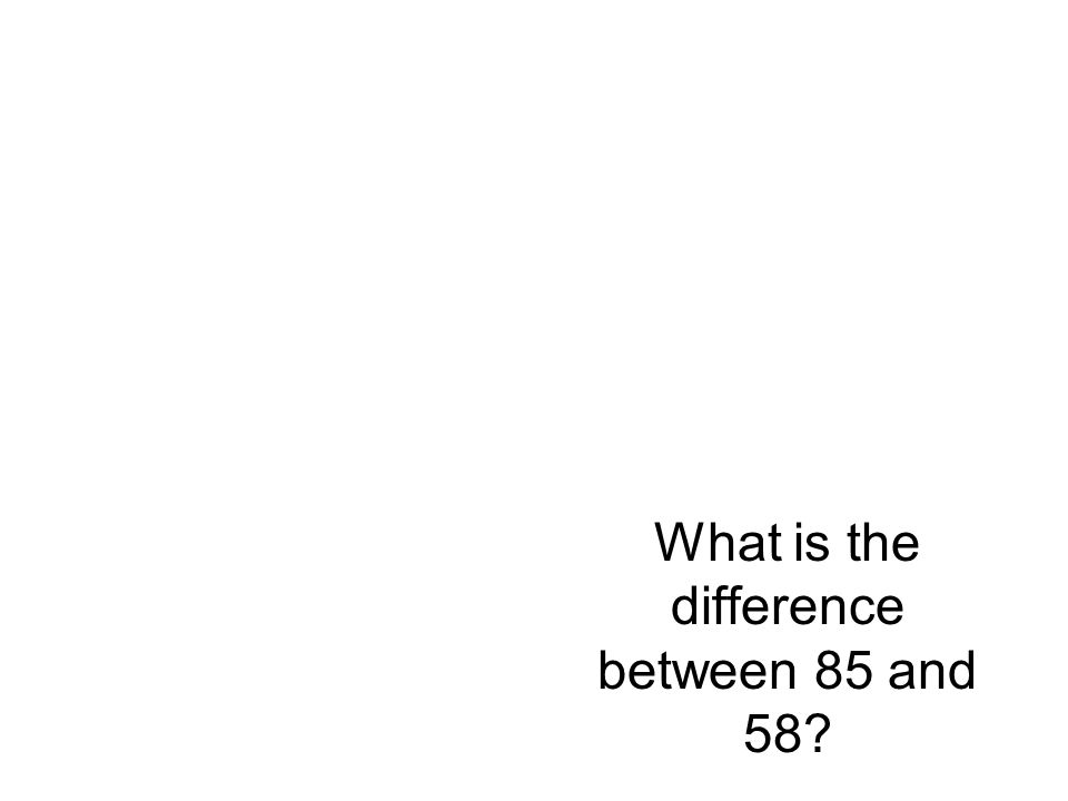 What is the difference between 85 and 58?