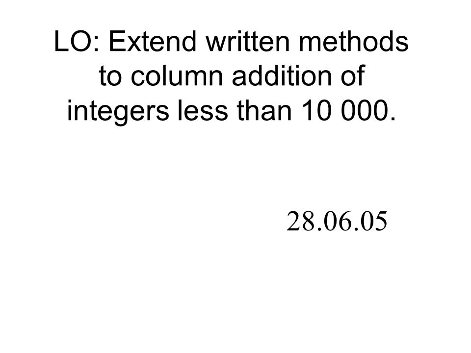 LO: Extend written methods to column addition of integers less than 10 000. 28.06.05
