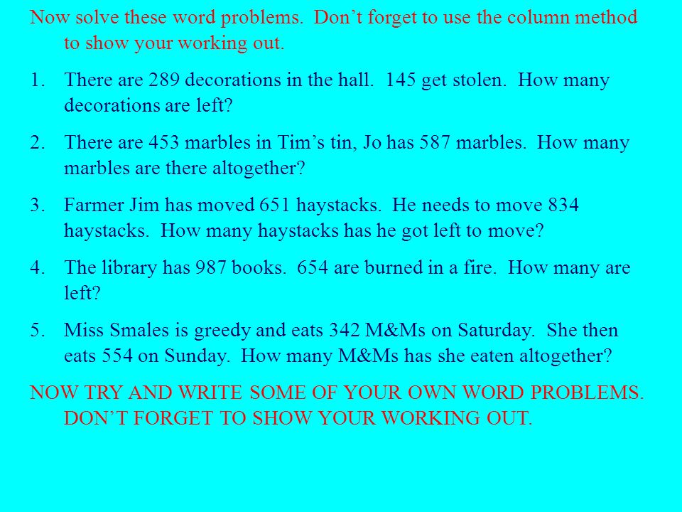 Now solve these word problems. Dont forget to use the column method to show your working out.