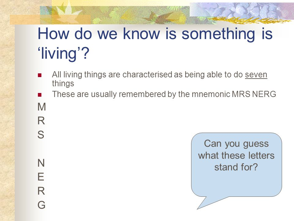 How do we know is something is living? All living things are characterised as being able to do seven things These are usually remembered by the mnemon