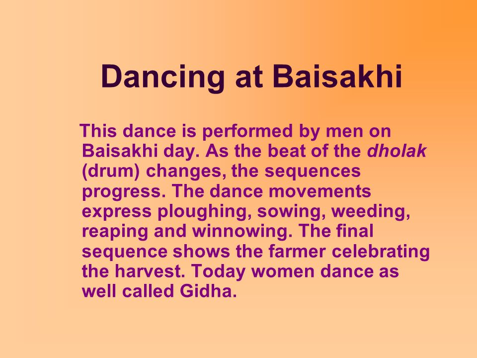 Dancing at Baisakhi This dance is performed by men on Baisakhi day. As the beat of the dholak (drum) changes, the sequences progress. The dance moveme