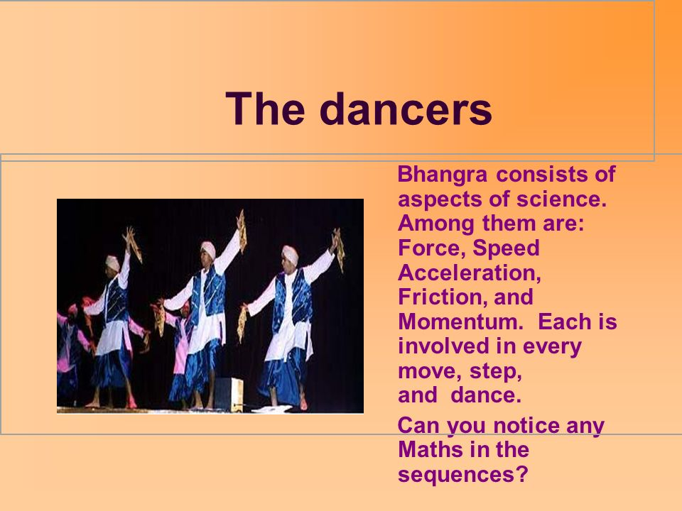 The dancers Bhangra consists of aspects of science. Among them are: Force, Speed Acceleration, Friction, and Momentum. Each is involved in every move,