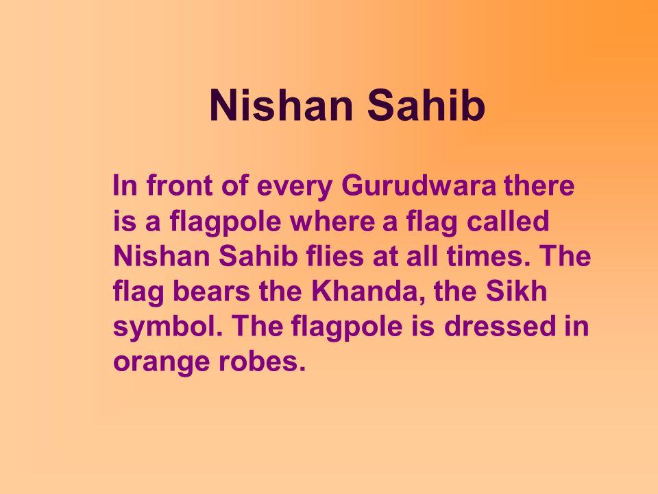 Nishan Sahib In front of every Gurudwara there is a flagpole where a flag called Nishan Sahib flies at all times. The flag bears the Khanda, the Sikh