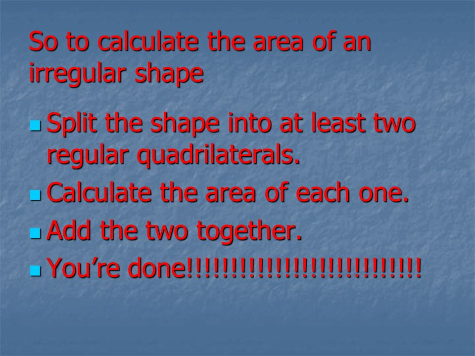 So to calculate the area of an irregular shape Split the shape into at least two regular quadrilaterals. Split the shape into at least two regular qua