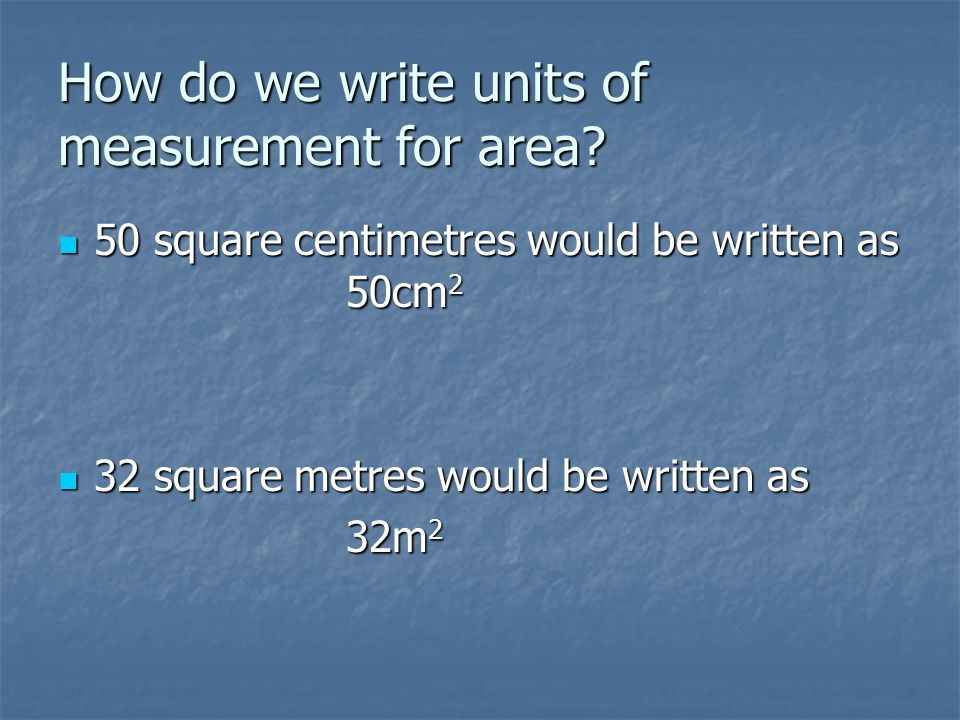 How do we write units of measurement for area? 50 square centimetres would be written as 50cm 2 50 square centimetres would be written as 50cm 2 32 sq