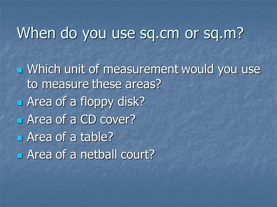 When do you use sq.cm or sq.m? Which unit of measurement would you use to measure these areas? Which unit of measurement would you use to measure thes