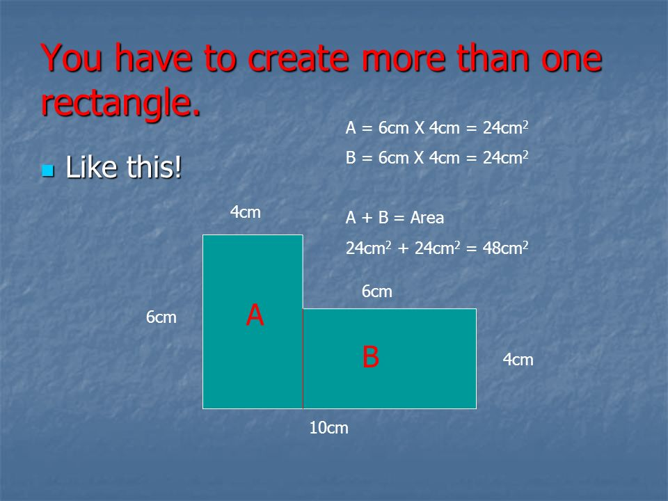You have to create more than one rectangle. Like this! Like this! 10cm 6cm 4cm A = 6cm X 4cm = 24cm 2 B = 6cm X 4cm = 24cm 2 A + B = Area 24cm 2 + 24c
