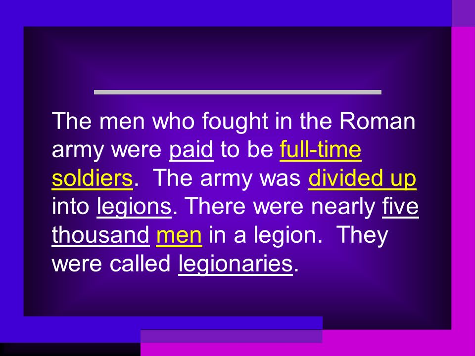 The men who fought in the Roman army were paid to be full-time soldiers. The army was divided up into legions. There were nearly five thousand men in