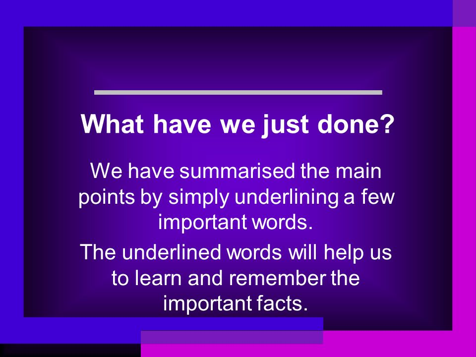 What have we just done? We have summarised the main points by simply underlining a few important words. The underlined words will help us to learn and