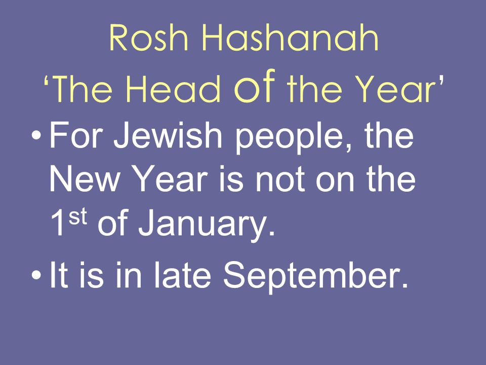 Rosh Hashanah The Head of the Year For Jewish people, the New Year is not on the 1 st of January. It is in late September.
