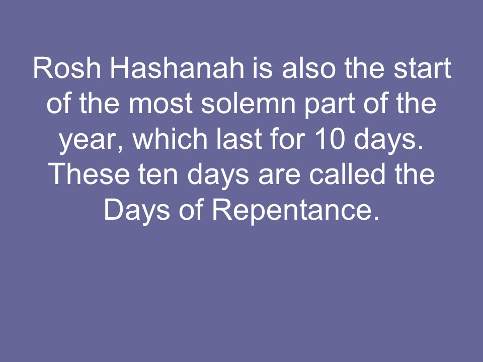 Rosh Hashanah is also the start of the most solemn part of the year, which last for 10 days. These ten days are called the Days of Repentance.